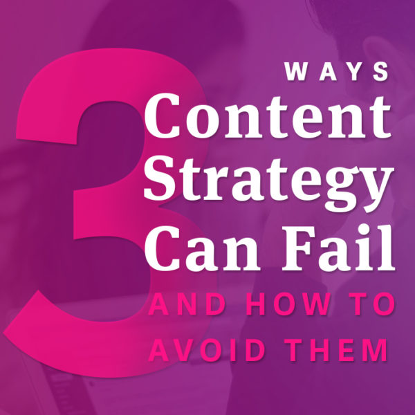 3 Ways Content Strategy Can Fail (and How to Avoid Them)