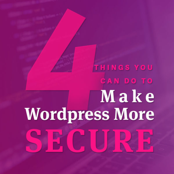 4 Things You Can Do to Make WordPress More Secure