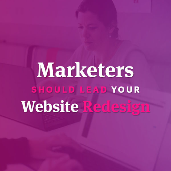 Marketers should lead your website redesign