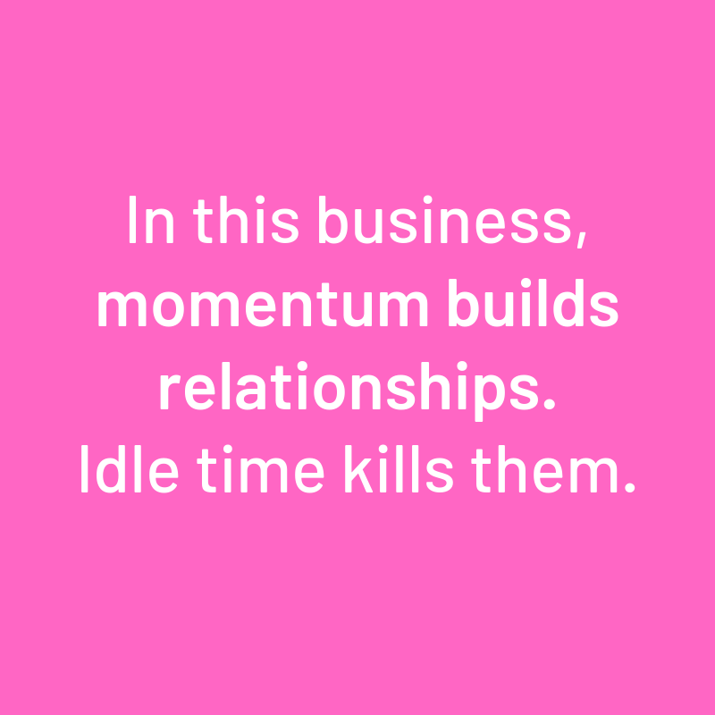 """In this business, momentum builds relationships. Idle time kills them."""
