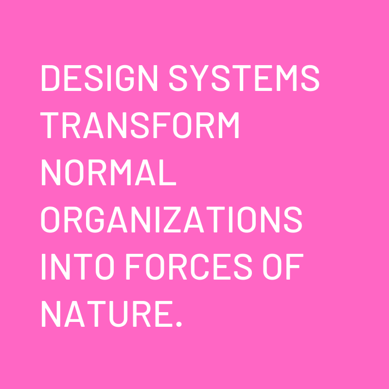 """Design systems transform normal organizations into forces of nature."""