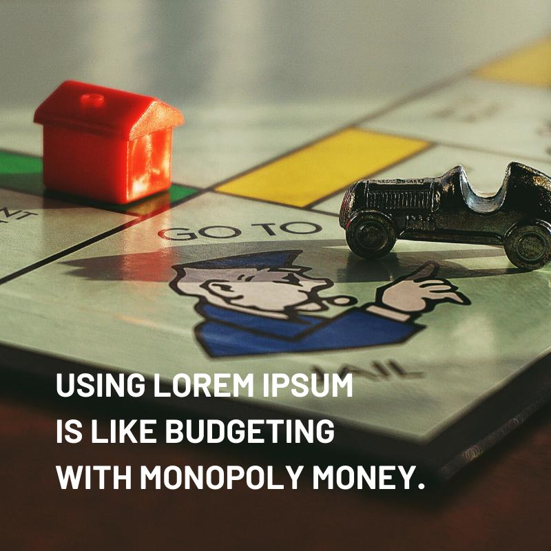 """Using Lorem Ipsum is like budgeting with monopoly money."""